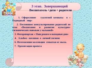 3 этап. Завершающий Воспитатель +дети + родители 1. Оформление туалетной ком