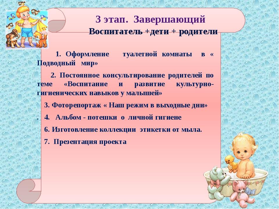 3 этап. Завершающий Воспитатель +дети + родители 1. Оформление туалетной ком...