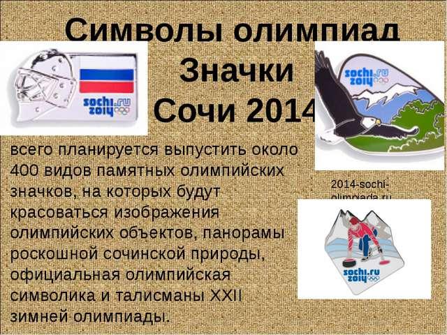 Символы олимпиад Значки Сочи 2014 всего планируется выпустить около 400 видов...