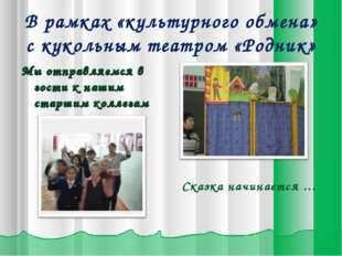 В рамках «культурного обмена» с кукольным театром «Родник» Мы отправляемся в