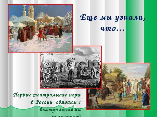 Еще мы узнали, что… Первые театральные игры в России связаны с выступлениями...