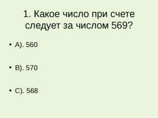 1. Какое число при счете следует за числом 569? А). 560 В). 570 С). 568