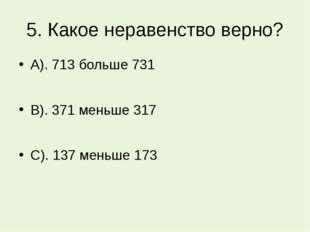 5. Какое неравенство верно? А). 713 больше 731 В). 371 меньше 317 С). 137 мен