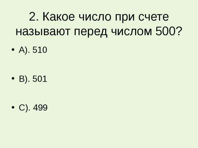 2. Какое число при счете называют перед числом 500? А). 510 В). 501 С). 499