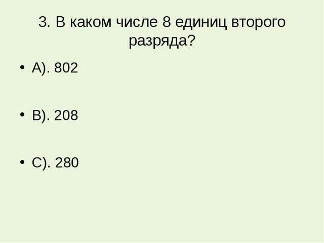 3. В каком числе 8 единиц второго разряда? А). 802 В). 208 С). 280