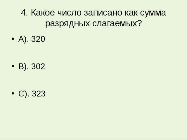 4. Какое число записано как сумма разрядных слагаемых? А). 320 В). 302 С). 323