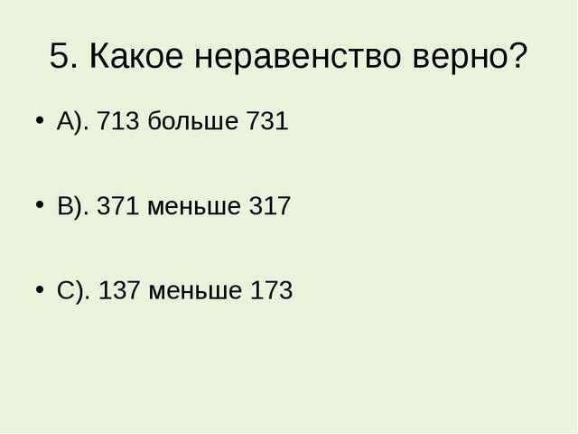 5. Какое неравенство верно? А). 713 больше 731 В). 371 меньше 317 С). 137 мен...