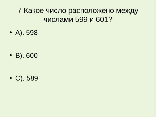 7 Какое число расположено между числами 599 и 601? А). 598 В). 600 С). 589
