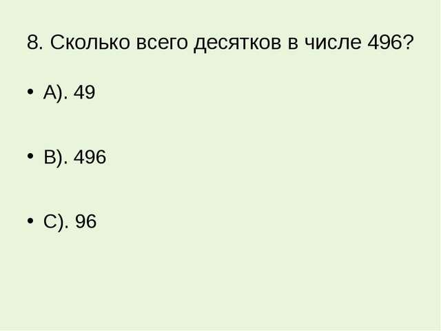 8. Сколько всего десятков в числе 496? А). 49 В). 496 С). 96