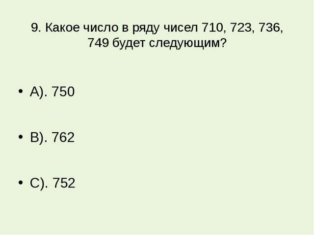 9. Какое число в ряду чисел 710, 723, 736, 749 будет следующим? А). 750 В). 7...