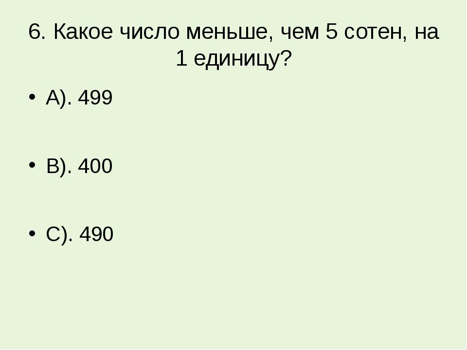 6. Какое число меньше, чем 5 сотен, на 1 единицу? А). 499 В). 400 С). 490