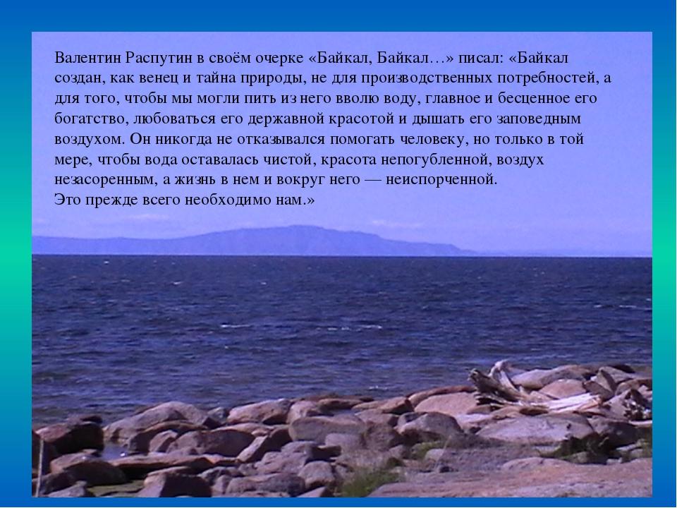 Валентин Распутин в своём очерке «Байкал, Байкал…» писал: «Байкал создан, как...