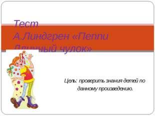 Цель: проверить знания детей по данному произведению. Тест А.Линдгрен «Пеппи