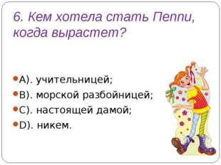 6. Кем хотела стать Пеппи, когда вырастет? А). учительницей; В). морской разб