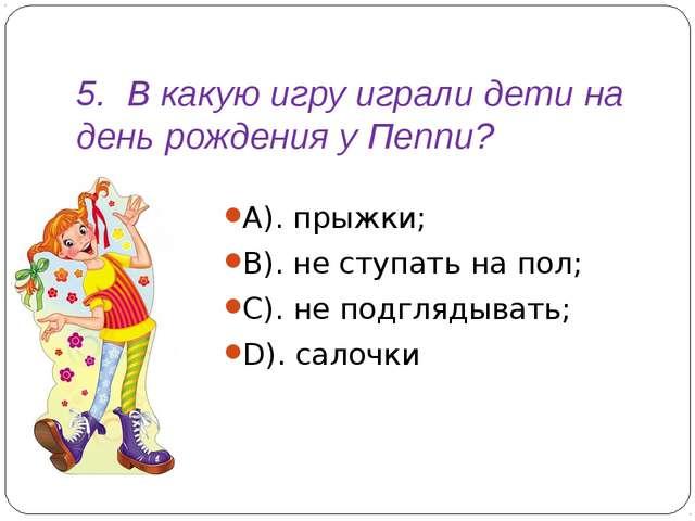 5. В какую игру играли дети на день рождения у Пеппи? А). прыжки; В). не сту...