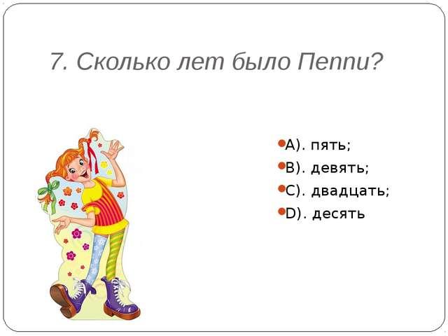 7. Сколько лет было Пеппи? А). пять; В). девять; С). двадцать; D). десять