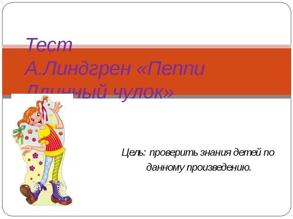 Цель: проверить знания детей по данному произведению. Тест А.Линдгрен «Пеппи...