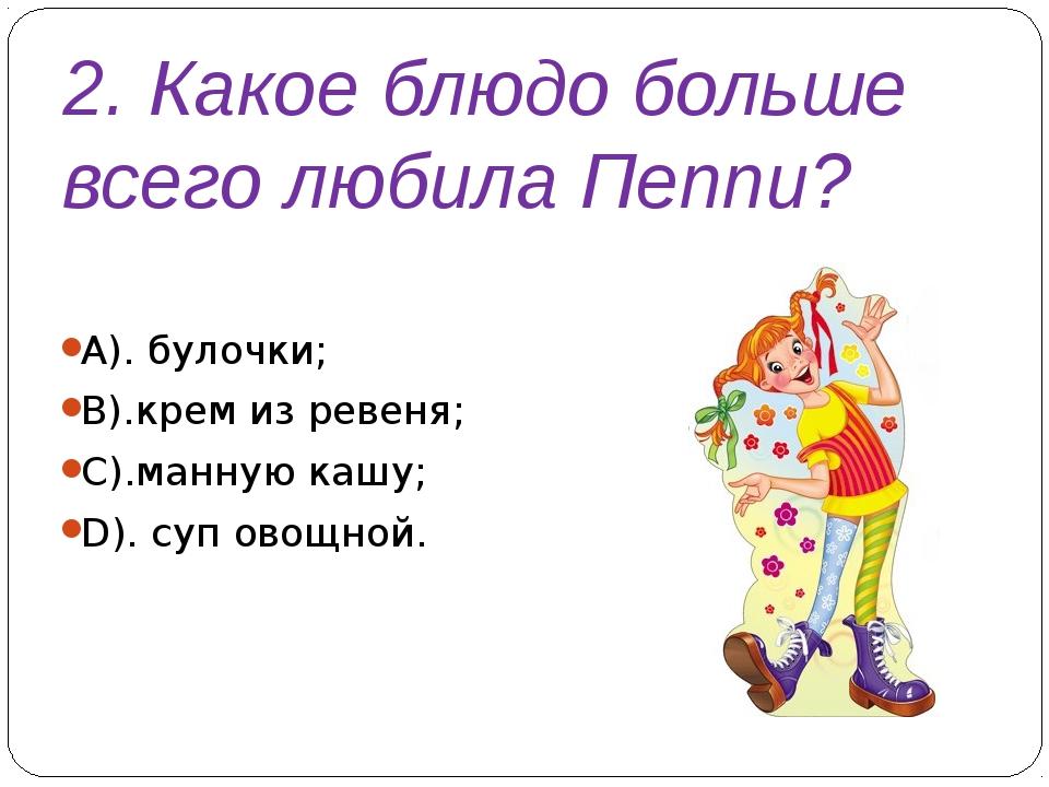 2. Какое блюдо больше всего любила Пеппи? А). булочки; В).крем из ревеня; С)....