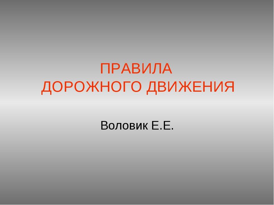 ПРАВИЛА ДОРОЖНОГО ДВИЖЕНИЯ Воловик Е.Е.