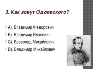 3. Как зовут Одоевского? А). Владимир Федорович В). Владимир Иванович С). Все