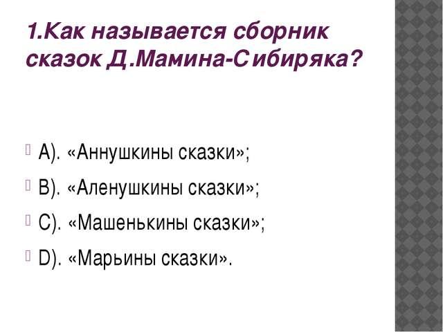 1.Как называется сборник сказок Д.Мамина-Сибиряка? А). «Аннушкины сказки»; В)...