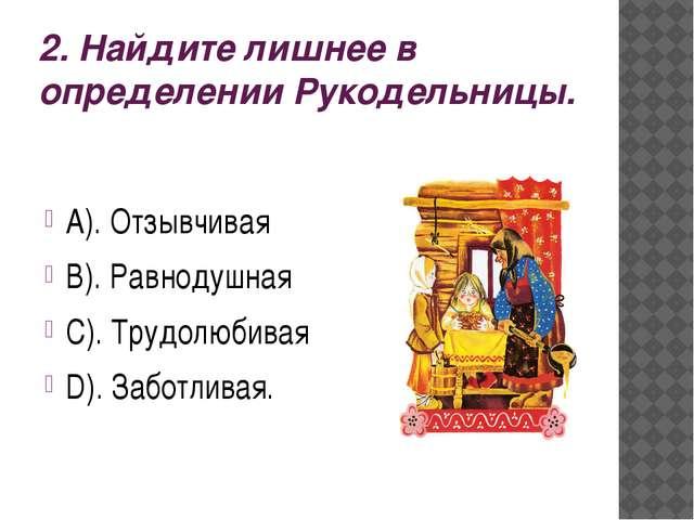 2. Найдите лишнее в определении Рукодельницы. А). Отзывчивая В). Равнодушная...