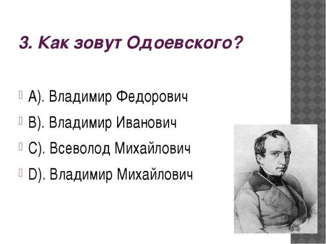 3. Как зовут Одоевского? А). Владимир Федорович В). Владимир Иванович С). Все...