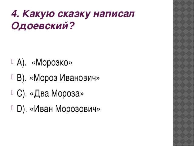 4. Какую сказку написал Одоевский? А). «Морозко» В). «Мороз Иванович» С). «Дв...