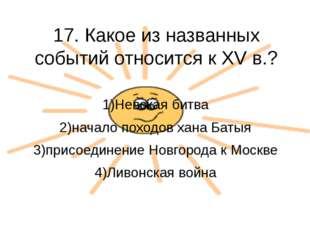 17. Какое из названных событий относится к XV в.? 1)Невская битва 2)начало по