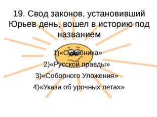 19. Свод законов, установивший Юрьев день, вошел в историю под названием 1)«С