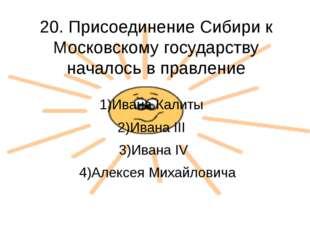 20. Присоединение Сибири к Московскому государству началось в правление 1)Ива