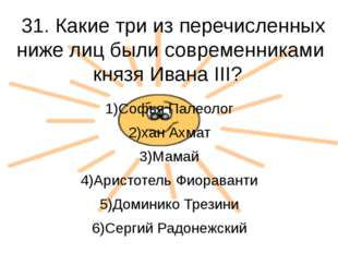 31. Какие три из перечисленных ниже лиц были современниками князя Ивана III?