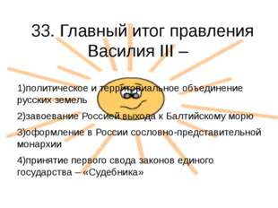 33. Главный итог правления Василия III –  1)политическое и территориальное