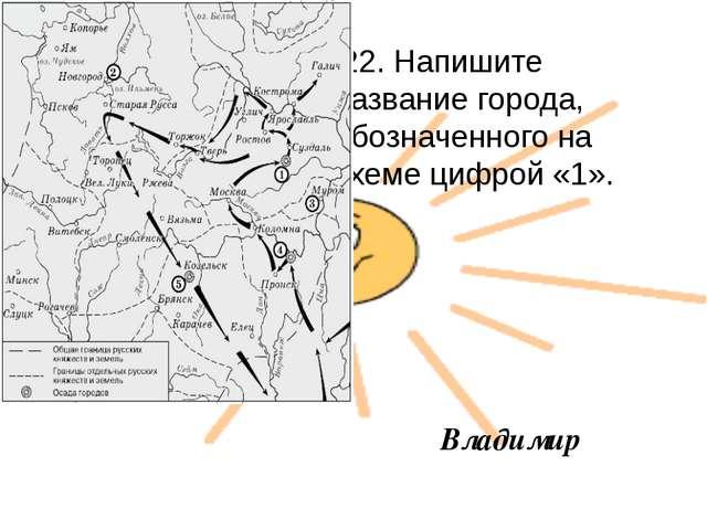 22. Напишите название города, обозначенного на схеме цифрой «1». Владимир