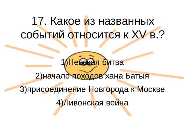 17. Какое из названных событий относится к XV в.? 1)Невская битва 2)начало по...