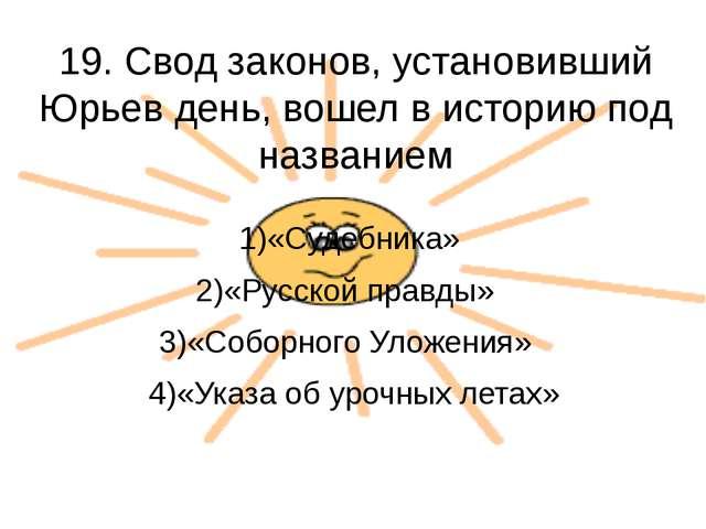 19. Свод законов, установивший Юрьев день, вошел в историю под названием 1)«С...