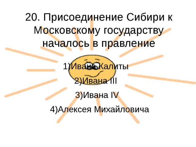 20. Присоединение Сибири к Московскому государству началось в правление 1)Ива...