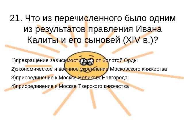 21. Что из перечисленного было одним из результатов правления Ивана Калиты и...
