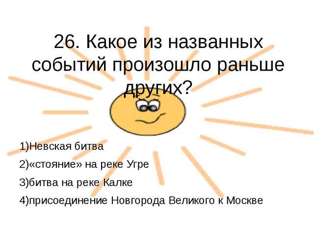 26. Какое из названных событий произошло раньше других?  1)Невская битва 2)«...
