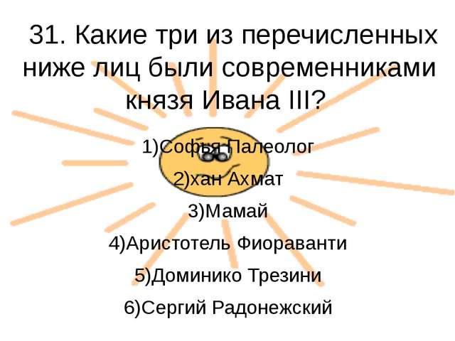 31. Какие три из перечисленных ниже лиц были современниками князя Ивана III?...