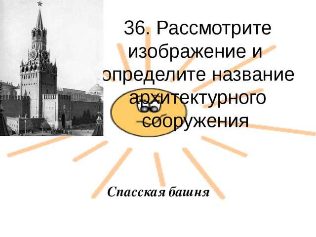 36. Рассмотрите изображение и определите название архитектурного сооружения С...