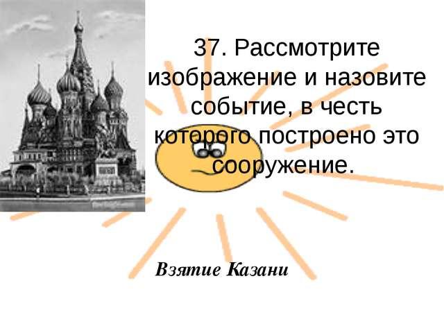 37. Рассмотрите изображение и назовите событие, в честь которого построено эт...