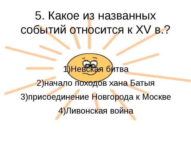 5. Какое из названных событий относится к XV в.? 1)Невская битва 2)начало пох...
