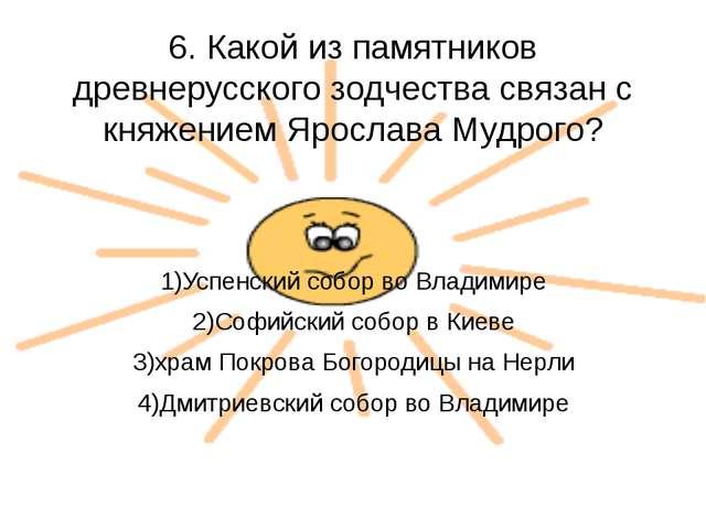 6. Какой из памятников древнерусского зодчества связан с княжением Ярослава М...