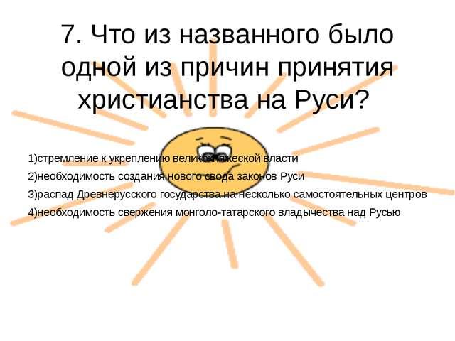 7. Что из названного было одной из причин принятия христианства на Руси? 1)ст...