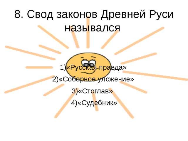 8. Свод законов Древней Руси назывался 1)«Русская правда» 2)«Соборное уложени...