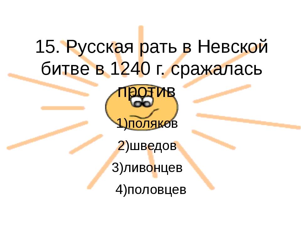 15. Русская рать в Невской битве в 1240 г. сражалась против 1)поляков 2)шведо...