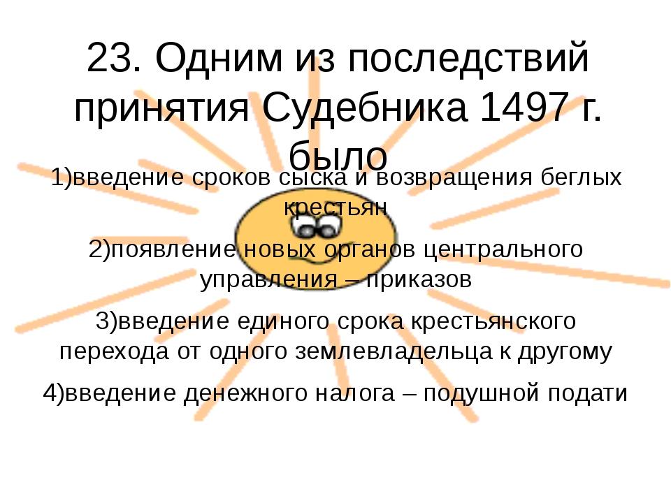 23. Одним из последствий принятия Судебника 1497 г. было 1)введение сроков сы...