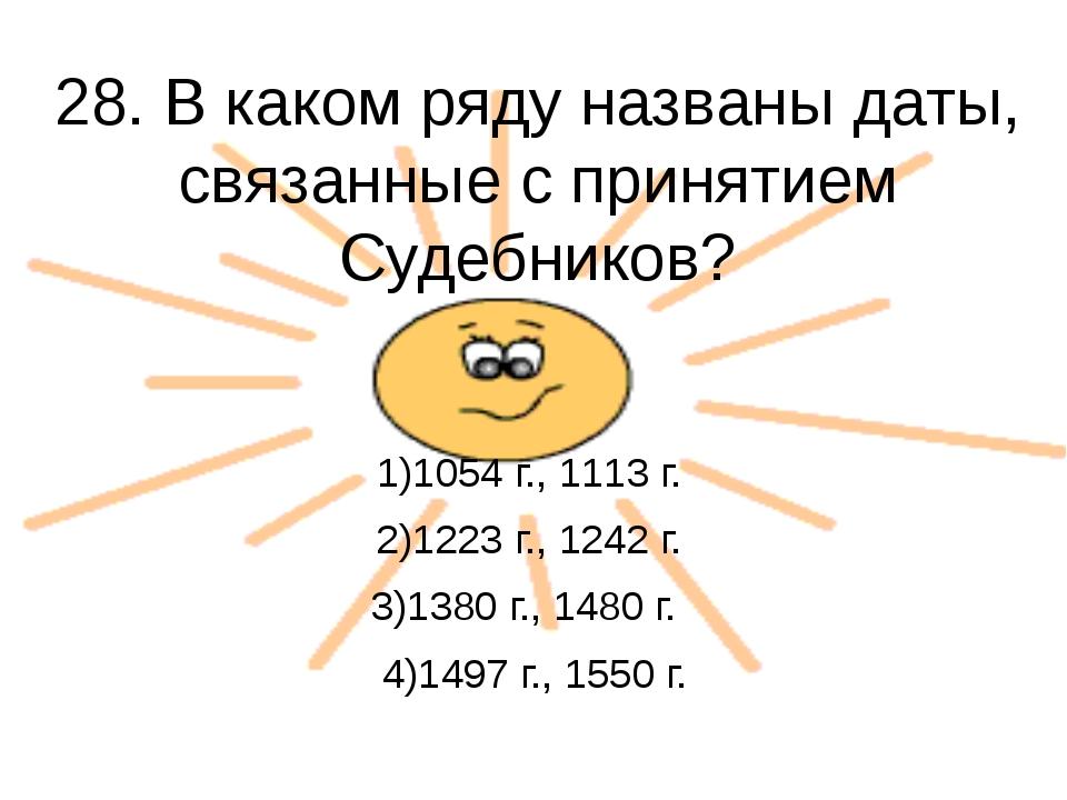 28. В каком ряду названы даты, связанные с принятием Судебников?  1)1054 г.,...