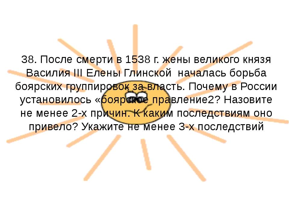 38. После смерти в 1538 г. жены великого князя Василия III Елены Глинской нач...